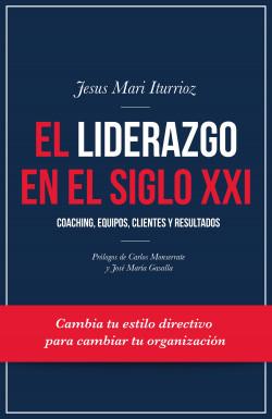 El liderazgo en el siglo XXI - Jesus Mari Iturrioz Aizpuru | Planeta de Libros