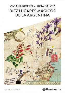 Diez lugares mágicos de la argentina - Viviana Rivero,Lucía Gálvez | Planeta de Libros