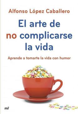 El arte de no complicarse la vida - Alfonso López Caballero | Planeta de Libros
