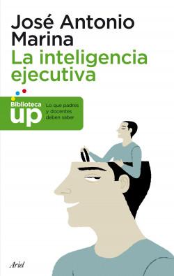 La inteligencia ejecutiva - José Antonio Marina | Planeta de Libros