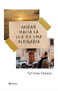 Mirar hacia la luz es una plegaria - Tatiana Farkas | Planeta de Libros