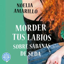 Morder tus labios sobre sábanas de seda - Noelia Amarillo   Planeta de Libros