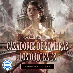 Princesa mecánica. Cazadores de sombras. Los orígenes 3 - Cassandra Clare | Planeta de Libros