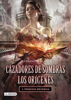 Princesa mecánica. Cazadores de sombras. Los orígenes 3 - Cassandra Clare   Planeta de Libros