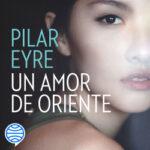 Un amor de Oriente – Pilar Eyre | PlanetadeLibros