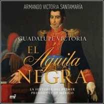 Guadalupe Victoria: El águila negra de Martínez Roca